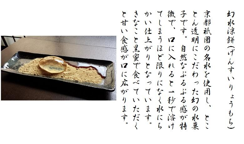 幻水涼餅(げんすいりょうもち)京都祇園の名水を使用し、とことん透明にこだわった幻の水菓子です。自然なぷるぷる感が特徴で、口に入れると1秒で溶けてしまうほど限りになく水にちかい仕上がりとなっています。きなこと黒蜜で食べていただくと甘い食感が口に広がります。